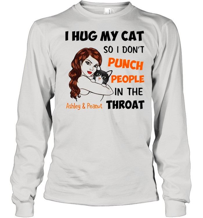 I Hug My Cat So I Don't Punch People In The Throat Asley And Peanut  Long Sleeved T-shirt