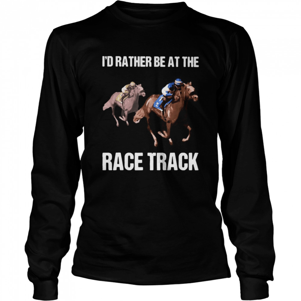 I'd Rather Be At The Race Track Horse T-shirt Long Sleeved T-shirt