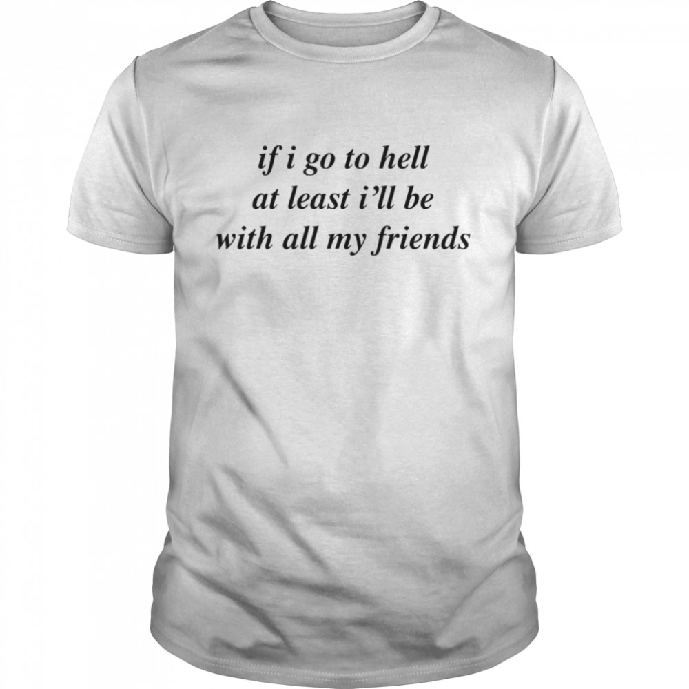 If I go to hell at least Ill be with all my friends shirt Classic Men's T-shirt