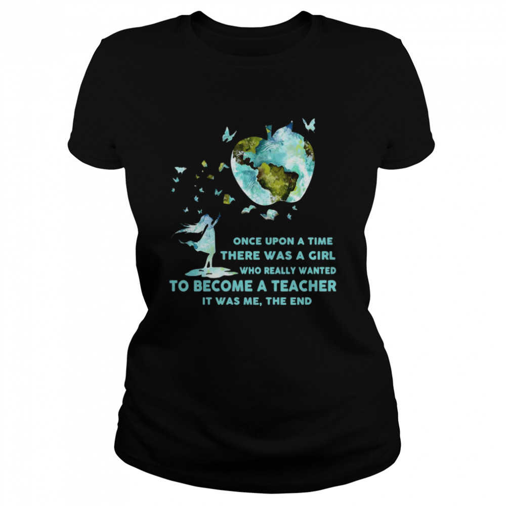 Once Upon A Time There Was A Girl Who Really Wanted Become A Teacher It Was Me The End T-shirt Classic Women's T-shirt