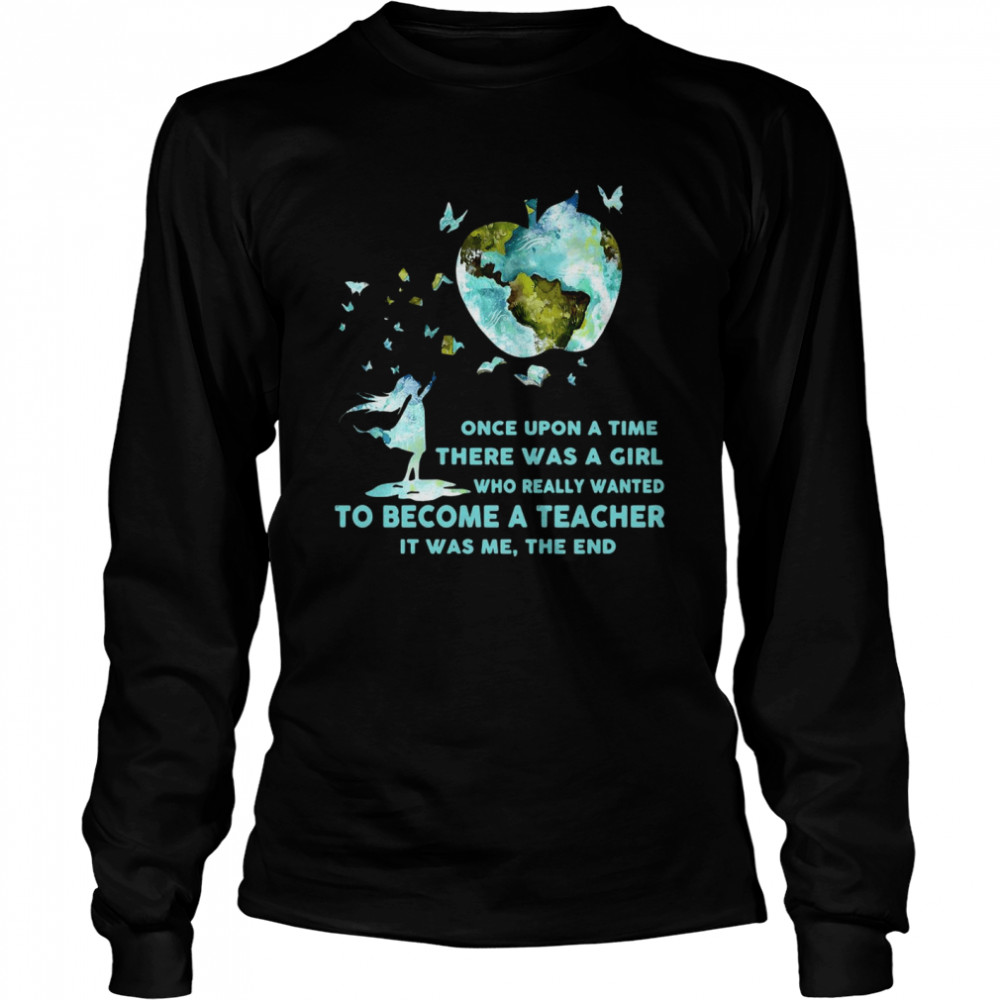Once Upon A Time There Was A Girl Who Really Wanted Become A Teacher It Was Me The End T-shirt Long Sleeved T-shirt