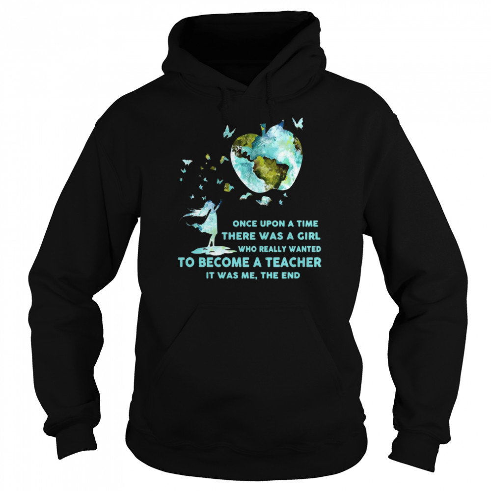 Once Upon A Time There Was A Girl Who Really Wanted Become A Teacher It Was Me The End T-shirt Unisex Hoodie