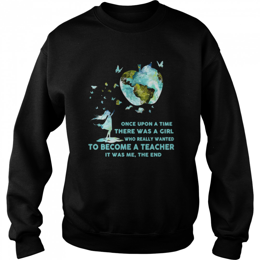 Once Upon A Time There Was A Girl Who Really Wanted Become A Teacher It Was Me The End T-shirt Unisex Sweatshirt