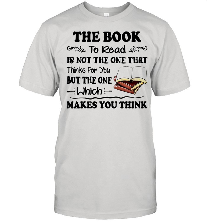 The Book To Read Is Not The One That Thinks For You But The One Which Makes You Think shirt Classic Men's T-shirt