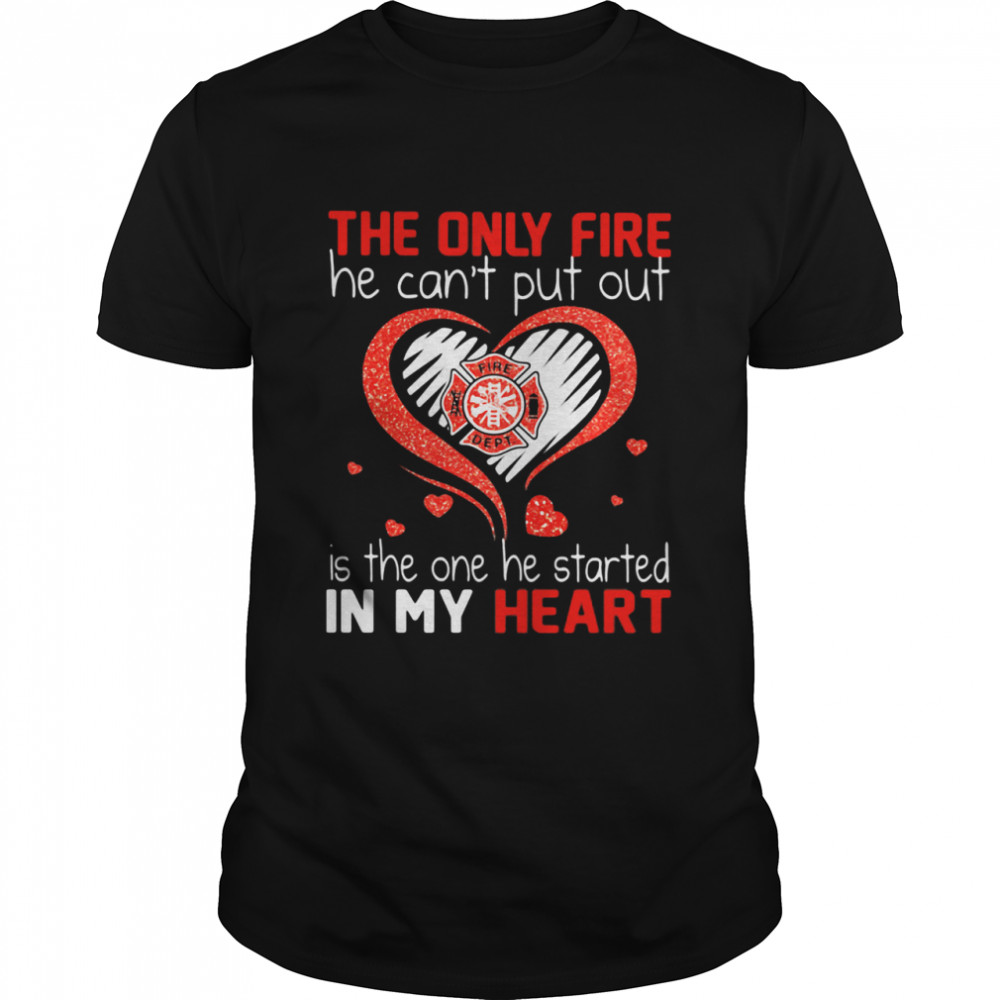 The Only Fire He Can't Put Out Is The One He Started In My Heart Firefighter  Classic Men's T-shirt