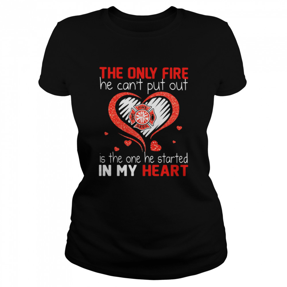 The Only Fire He Can't Put Out Is The One He Started In My Heart Firefighter  Classic Women's T-shirt