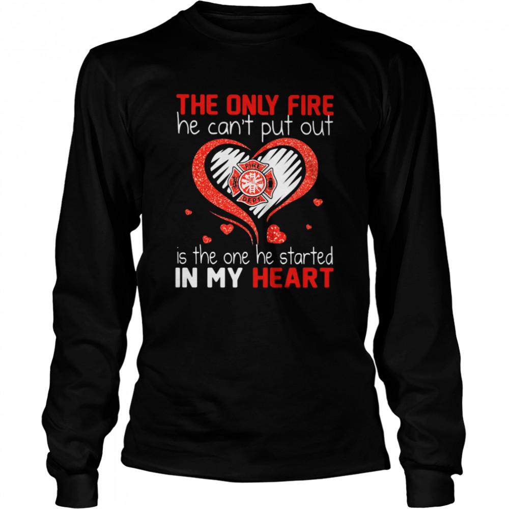 The Only Fire He Can't Put Out Is The One He Started In My Heart Firefighter  Long Sleeved T-shirt
