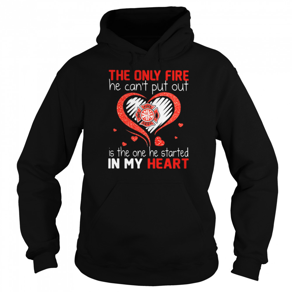 The Only Fire He Can't Put Out Is The One He Started In My Heart Firefighter  Unisex Hoodie
