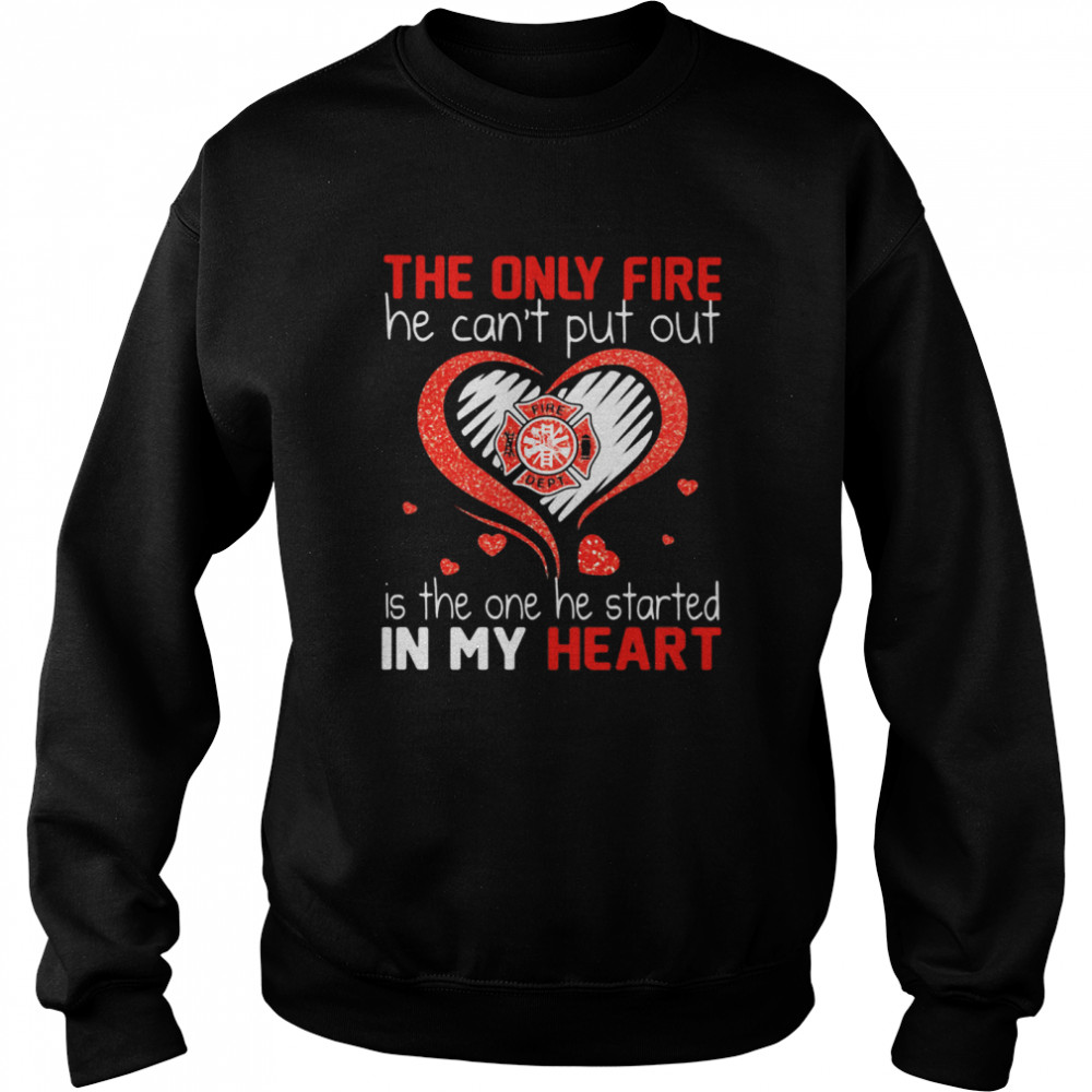 The Only Fire He Can't Put Out Is The One He Started In My Heart Firefighter  Unisex Sweatshirt