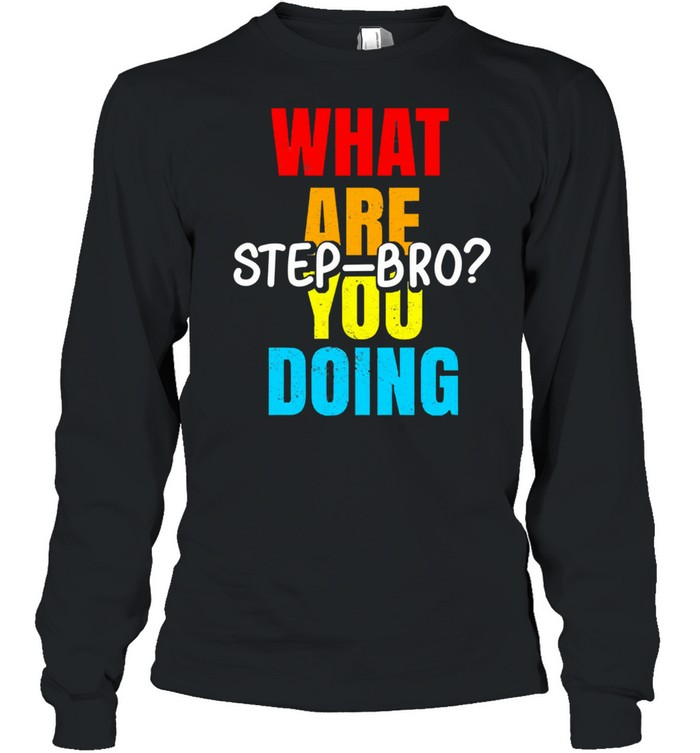 What are you doing step bro shirt Long Sleeved T-shirt