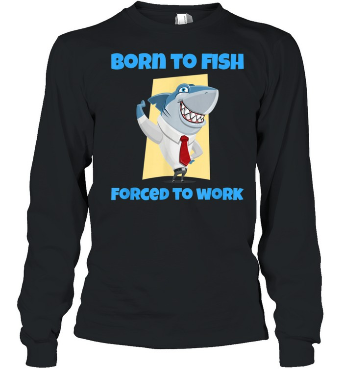 Born to Fish but Forced to Work Fishing shirt Long Sleeved T-shirt
