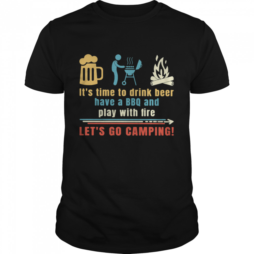 It's Time To Drink Beer Have A BBQ And Play With Fire Let's Go Camping  Classic Men's T-shirt