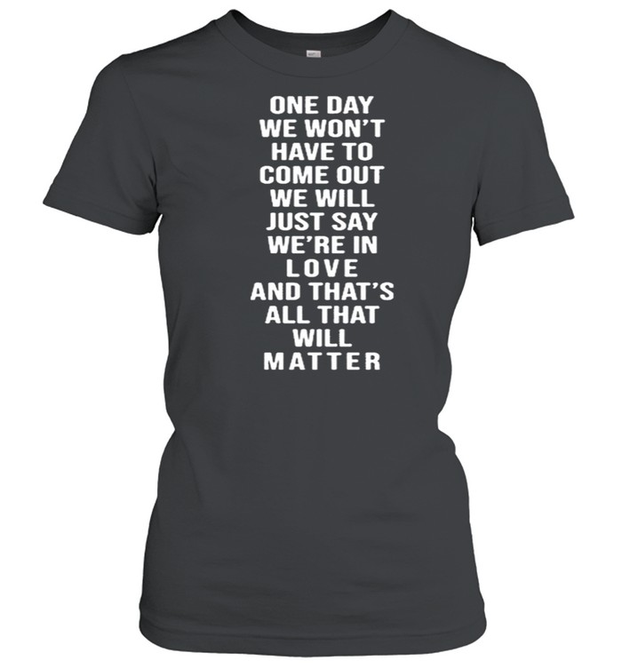 One Day We Won't Have To Come Out We Will Just Say We're In Love  Classic Women's T-shirt
