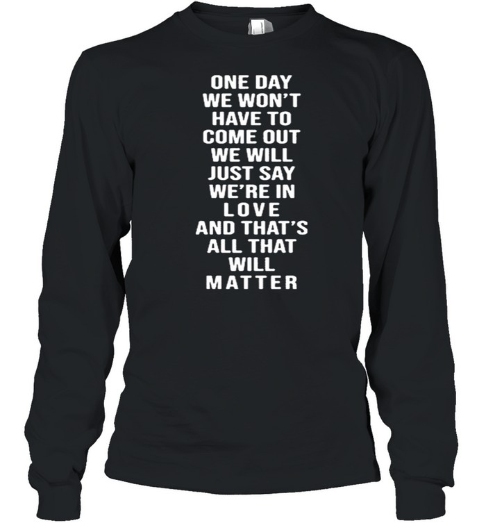 One Day We Won't Have To Come Out We Will Just Say We're In Love  Long Sleeved T-shirt