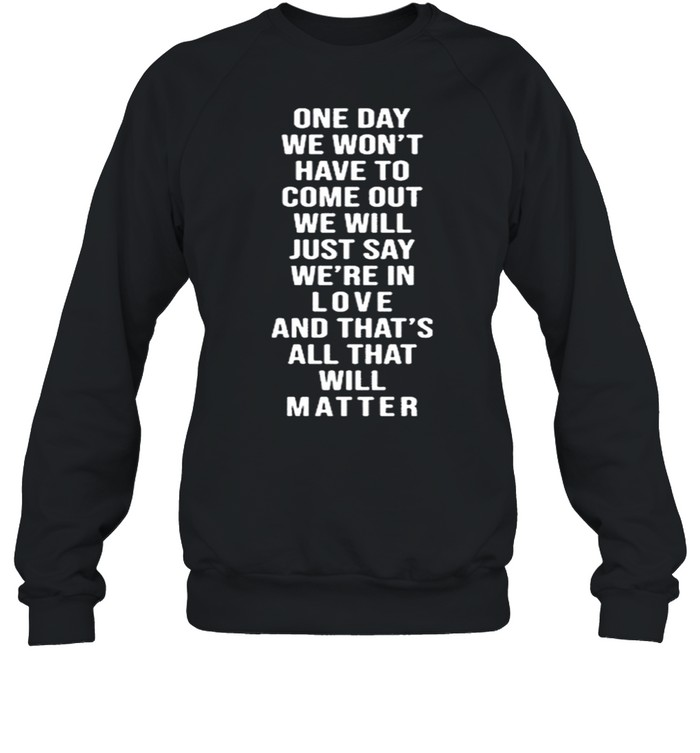 One Day We Won't Have To Come Out We Will Just Say We're In Love  Unisex Sweatshirt