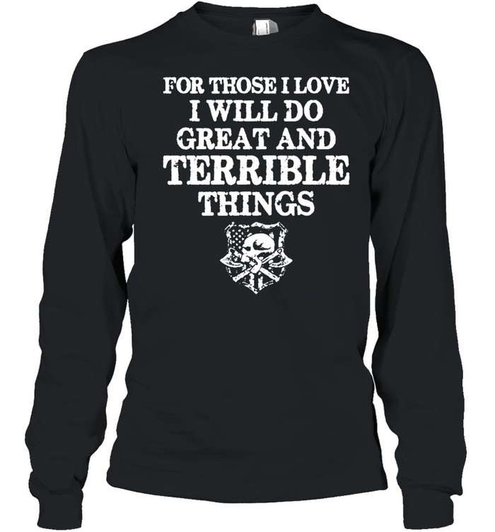 For those i love i will do great and terrible things tshirt Long Sleeved T-shirt