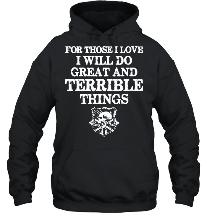 For those i love i will do great and terrible things tshirt Unisex Hoodie