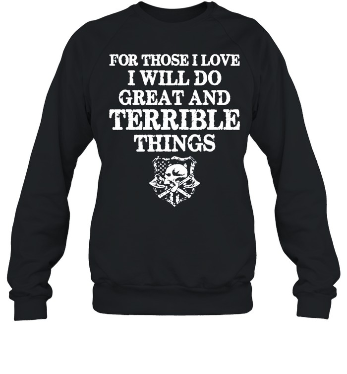 For those i love i will do great and terrible things tshirt Unisex Sweatshirt
