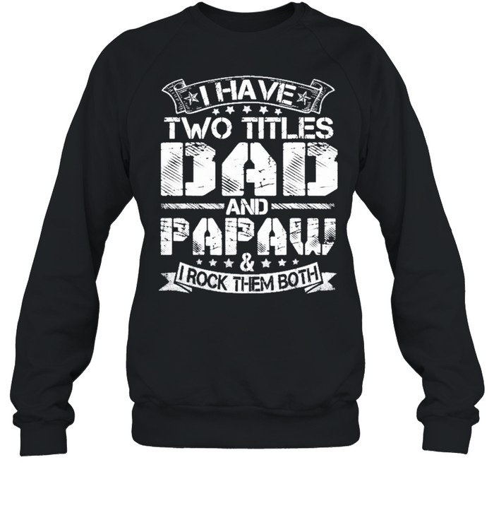 I Have Two Titles Dad And Papaw Fathers Day shirt Unisex Sweatshirt