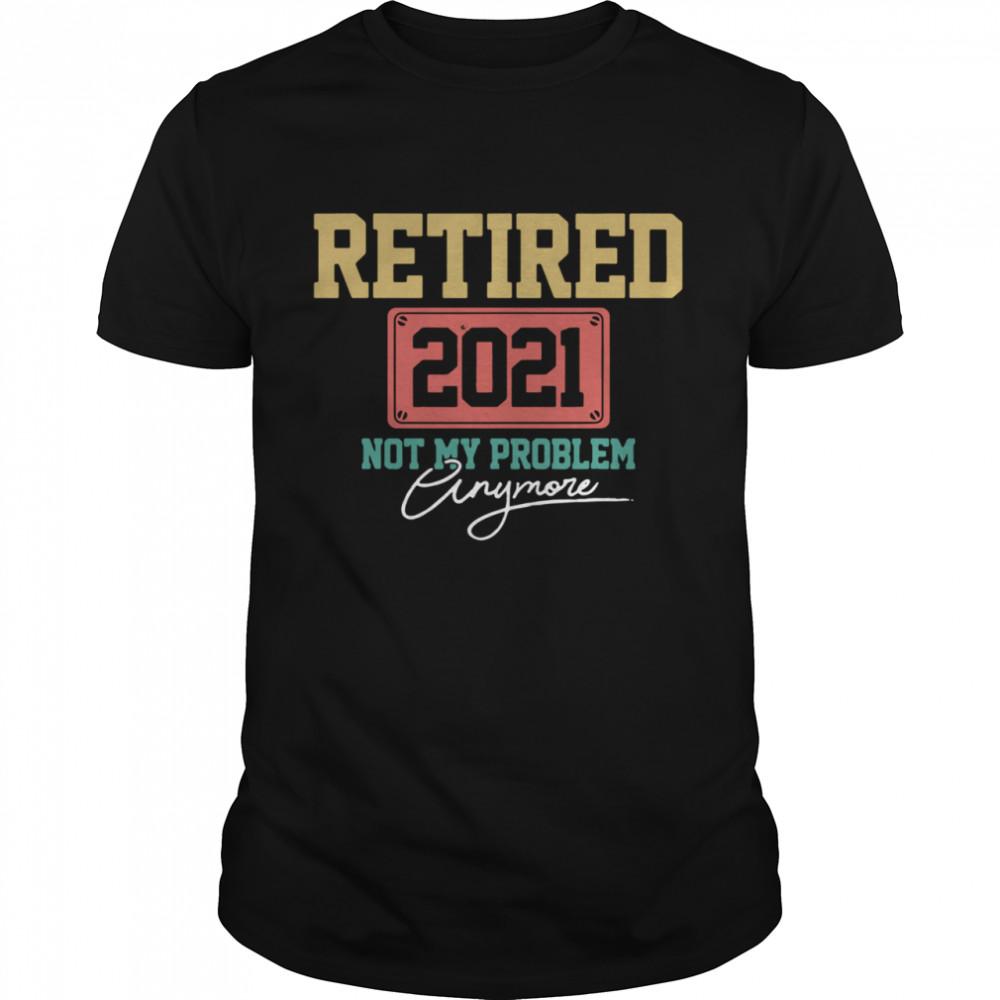 Retired 2021 Not My Problem Anymore shirt Classic Men's T-shirt