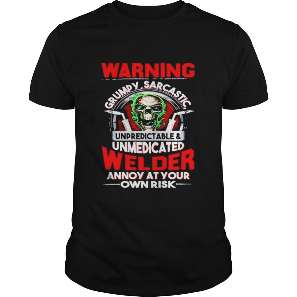 Skull Warning Grumpy Sarcastic Unpredictable Unmedicated Welder Annoy At Your Own Risk  Classic Men's T-shirt