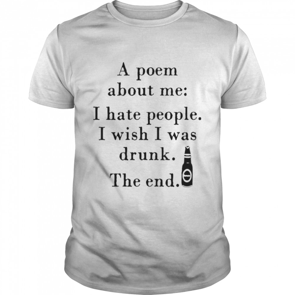 A poem about me I hate people I wish I was drunk the end shirt Classic Men's T-shirt