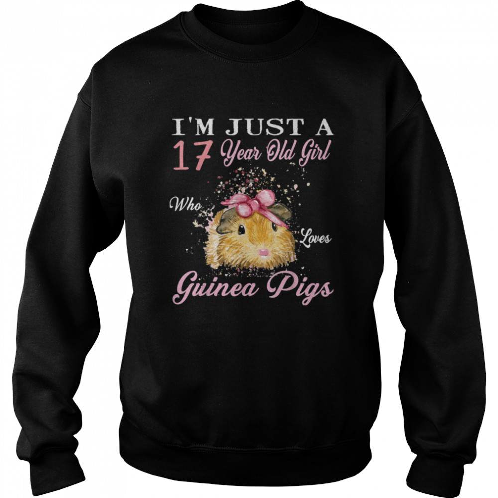 I'm Just A 17 Year Old Girl Who Loves Guinea Pigs Birthday shirt Unisex Sweatshirt