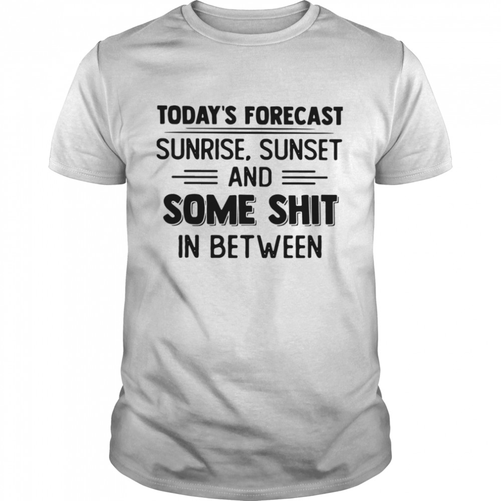 Today's Forecast Sunrise Sunset And Some Shit In Between  Classic Men's T-shirt