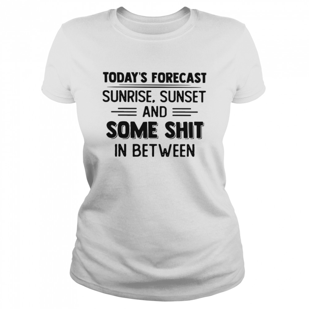 Today's Forecast Sunrise Sunset And Some Shit In Between  Classic Women's T-shirt