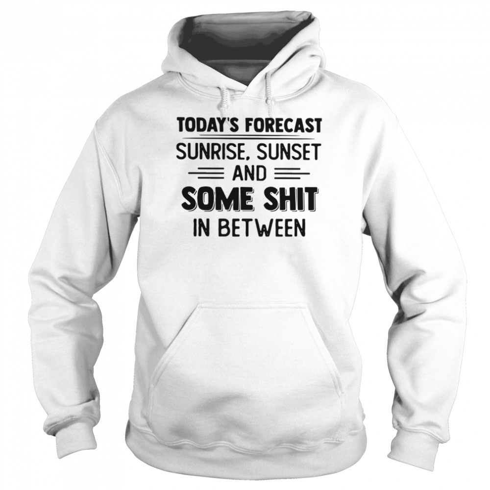 Today's Forecast Sunrise Sunset And Some Shit In Between  Unisex Hoodie