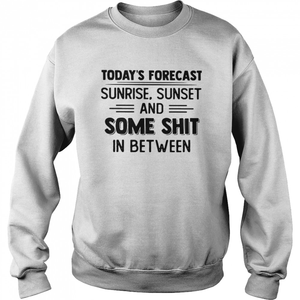 Today's Forecast Sunrise Sunset And Some Shit In Between  Unisex Sweatshirt
