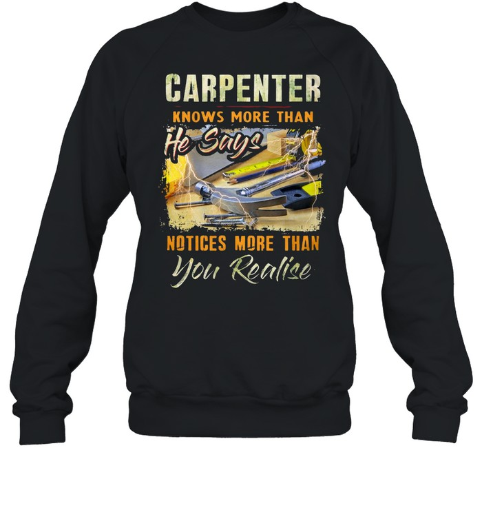 Carpenter Knows More Than He Says Notices More Than You Realise T-shirt Unisex Sweatshirt