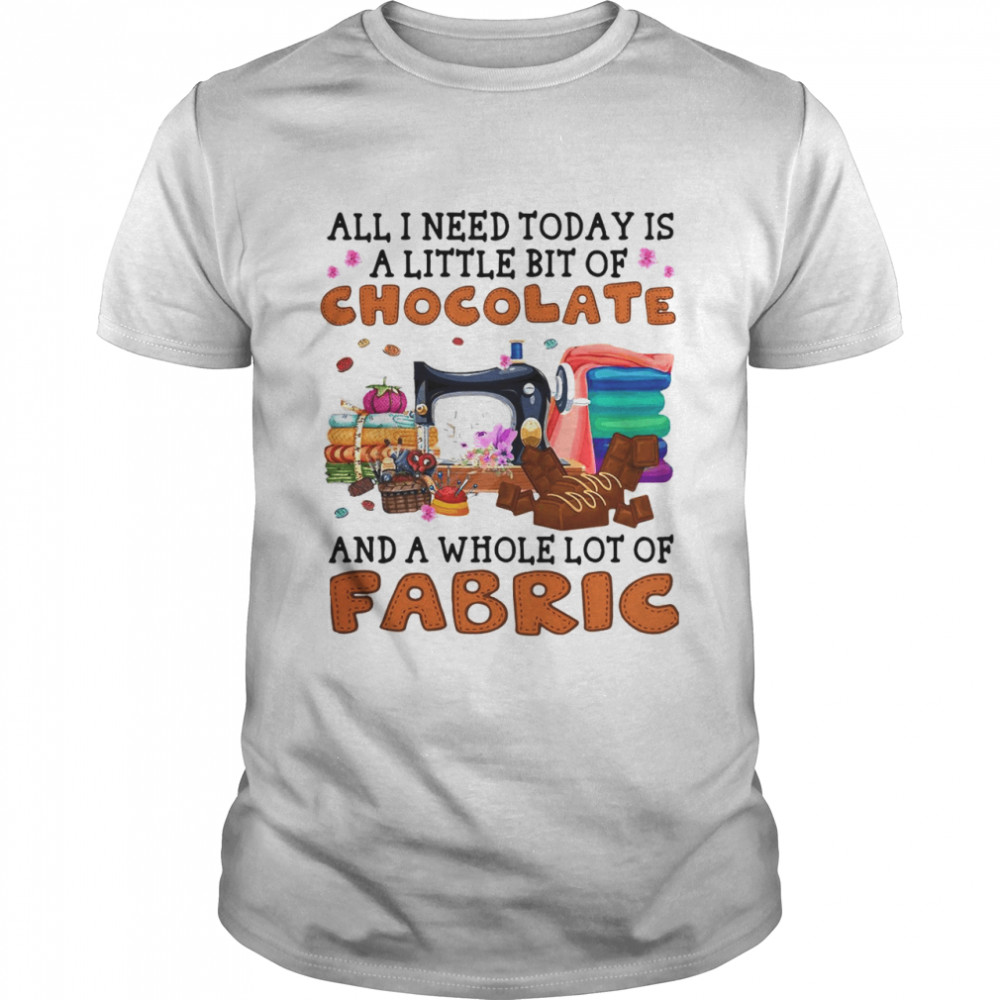 All I Need Today Is A Little Bit Of Chocolate And A Whole Lot Of Fabric T-shirt Classic Men's T-shirt