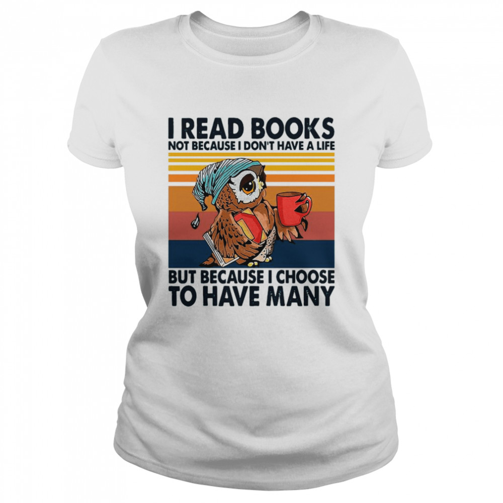 Owl I Read Books Not Because I Don't Have A Life But Because I Choose To Have Many Vintage shirt Classic Women's T-shirt