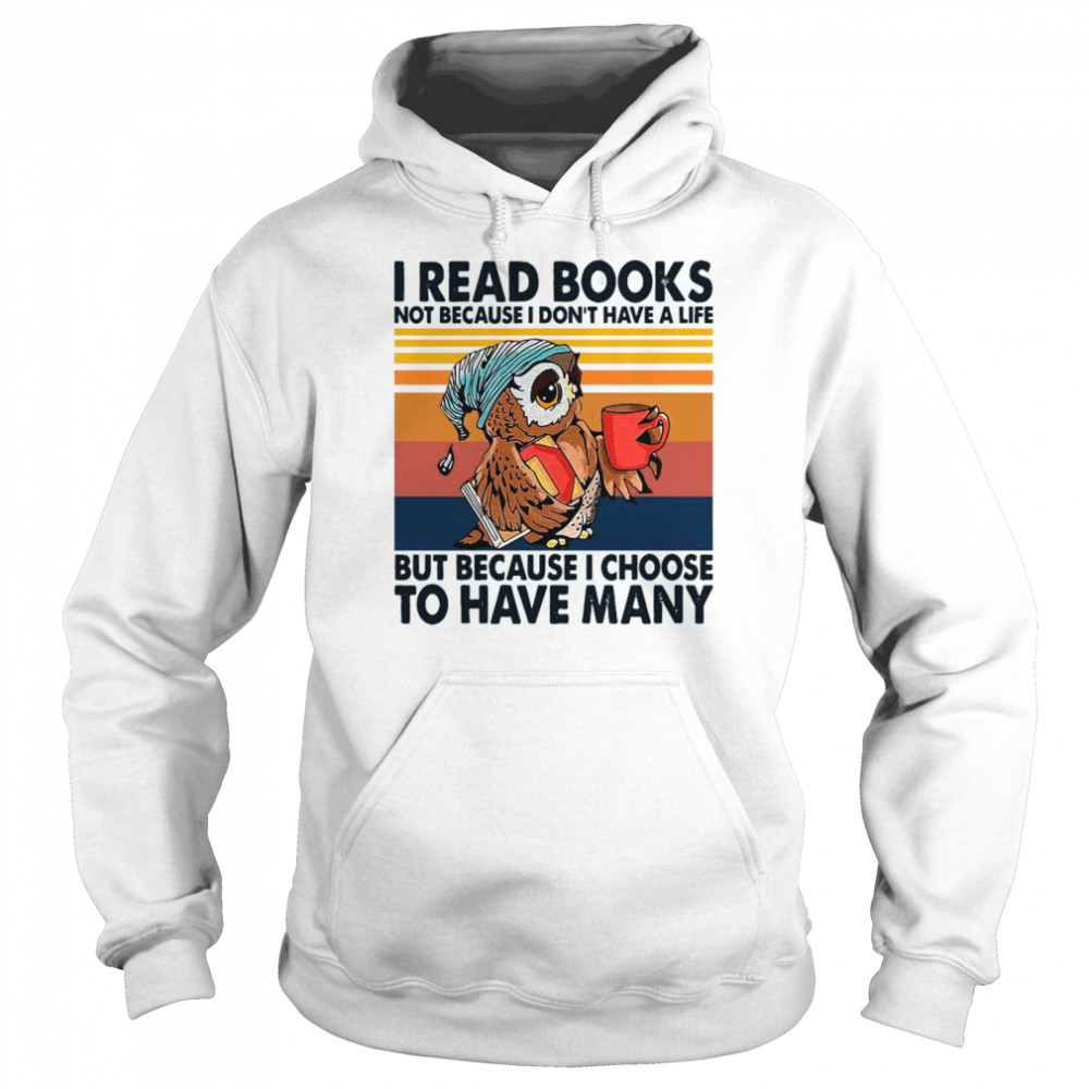Owl I Read Books Not Because I Don't Have A Life But Because I Choose To Have Many Vintage shirt Unisex Hoodie