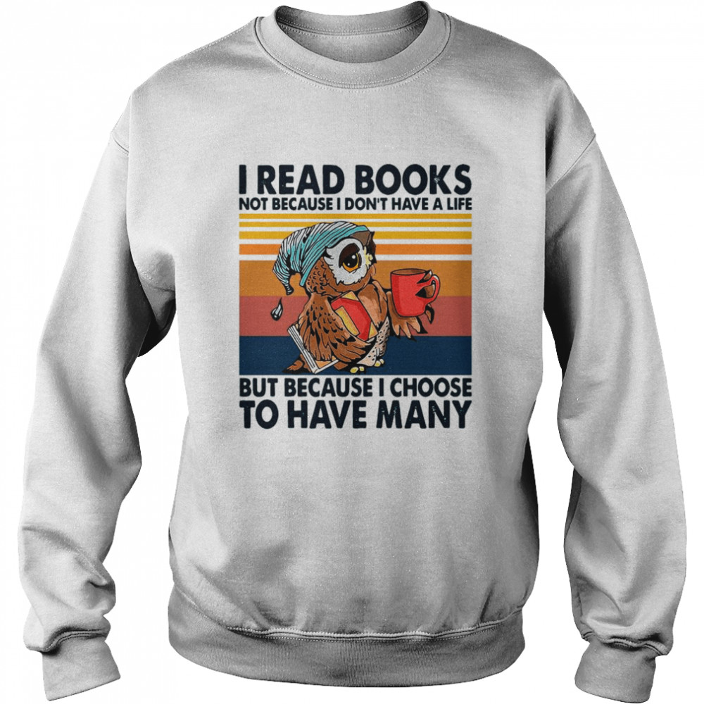 Owl I Read Books Not Because I Don't Have A Life But Because I Choose To Have Many Vintage shirt Unisex Sweatshirt