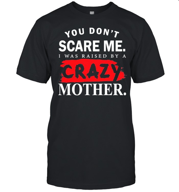You Dont Scare Me I Was Raised By A Crazy Mother shirt Classic Men's T-shirt