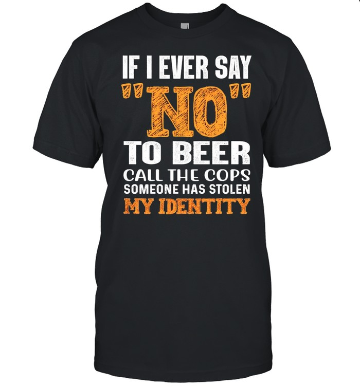 If I ever say no to beer call the cops someone has stolen my identity shirt Classic Men's T-shirt