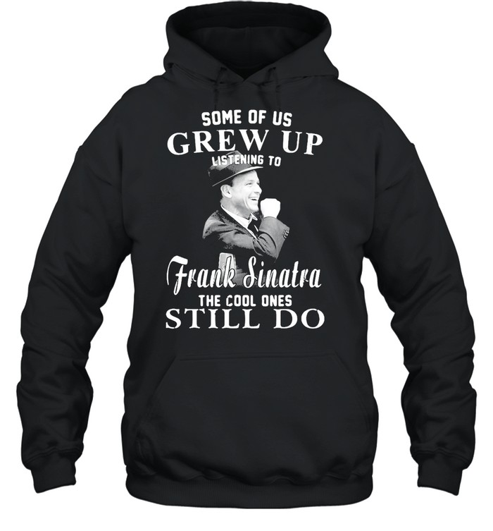 Some Of Us Grew Up Listening To Frank Sinatra The Cool Ones Still Do T-shirt Unisex Hoodie