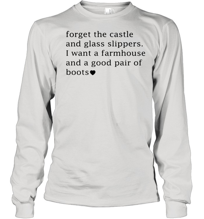 Forget the castle and glass slippers I want a farmhouse shirt Long Sleeved T-shirt