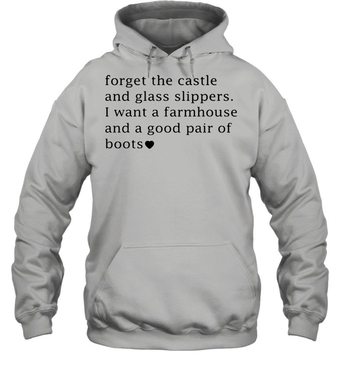 Forget the castle and glass slippers I want a farmhouse shirt Unisex Hoodie