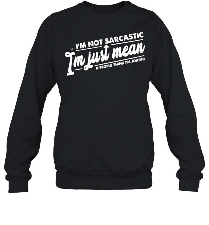 Im not sarcastic Im just mean and people think Im joking shirt Unisex Sweatshirt