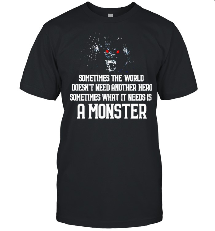 Sometimes the world doesnt need another hero sometimes what it needs is a monster shirt Classic Men's T-shirt