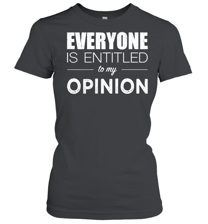 Everyone Is Entitled To My Opinion Sarcastic  Classic Women's T-shirt