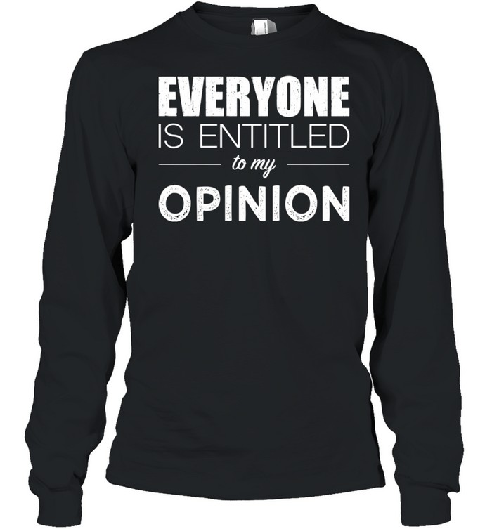 Everyone Is Entitled To My Opinion Sarcastic  Long Sleeved T-shirt