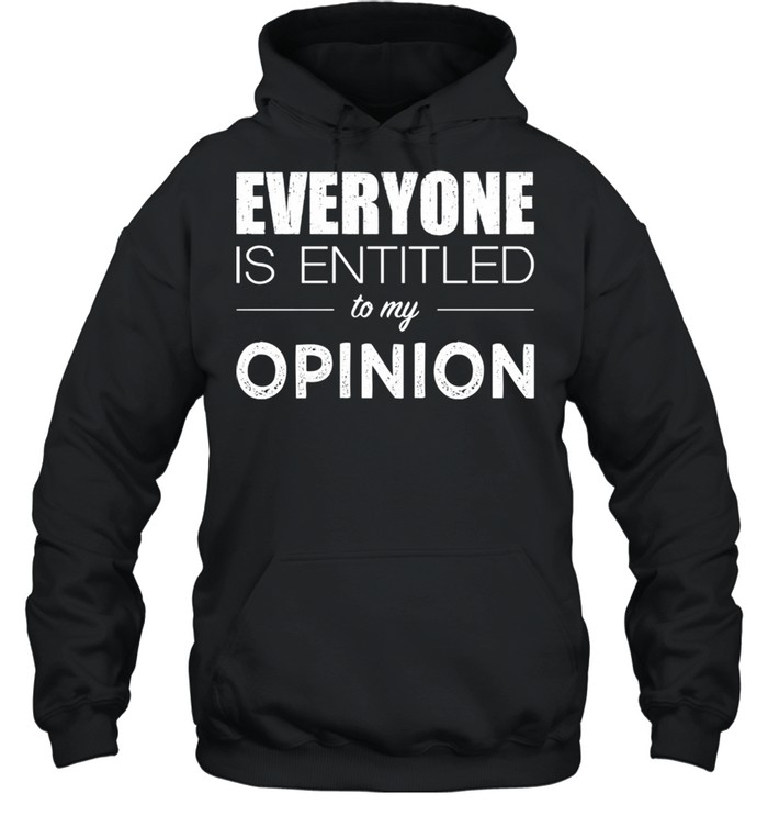 Everyone Is Entitled To My Opinion Sarcastic  Unisex Hoodie