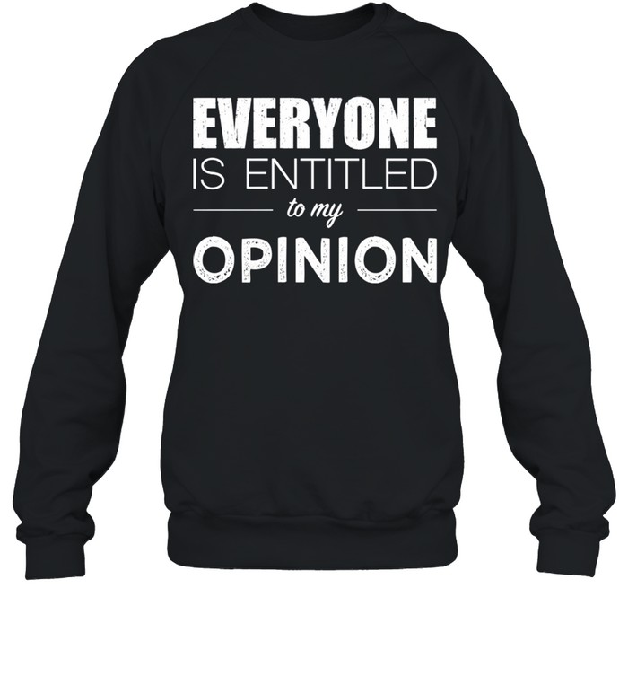 Everyone Is Entitled To My Opinion Sarcastic  Unisex Sweatshirt