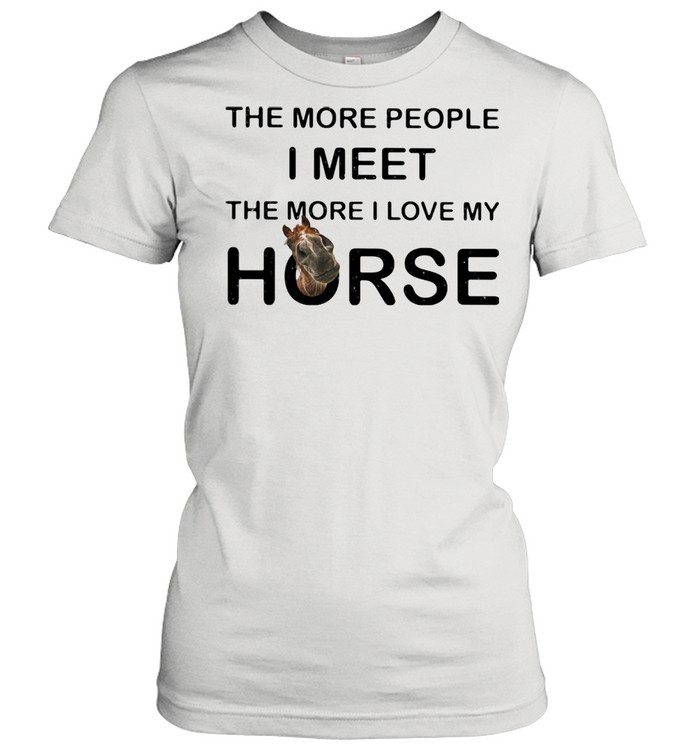 The More People I Meet The More I Love My Horse Classic Women's T-shirt