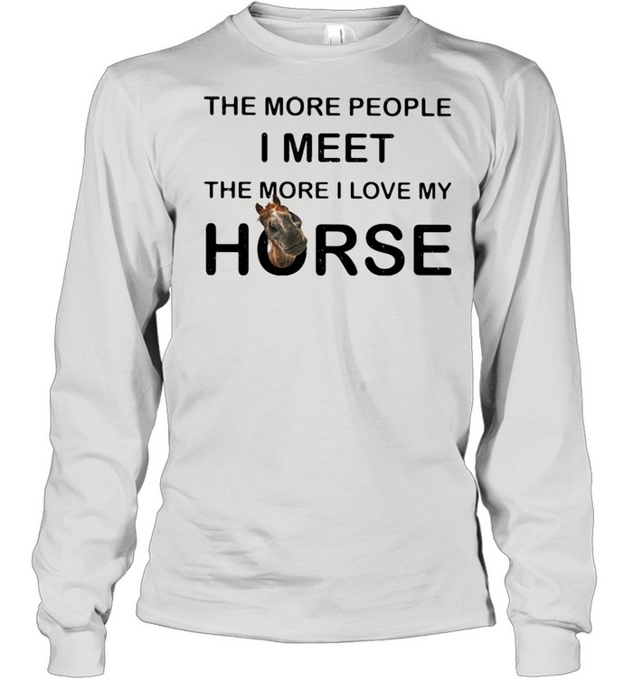 The More People I Meet The More I Love My Horse Long Sleeved T-shirt