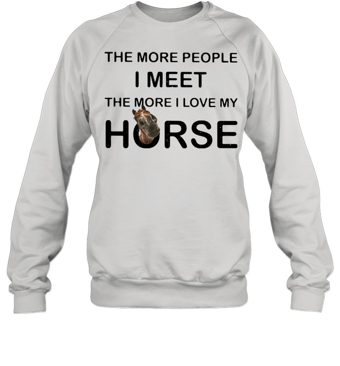 The More People I Meet The More I Love My Horse Unisex Sweatshirt